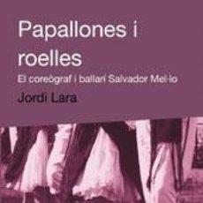 Libros de segunda mano: PAPALLONES I ROELLES. EL COREÒGRAF I BALLARÍ SALVADOR MEL·LO. JORDI LARA 2004 1A ED. EDICIONS DE 198. Lote 207215532
