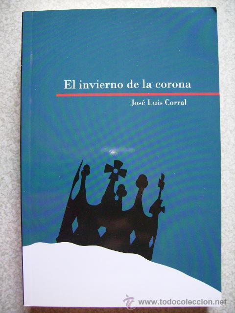 EL INVIERNO DE LA CORONA.JOSE LUIS CORRAL...ARAGON (Libros de Segunda Mano (posteriores a 1936) - Literatura - Narrativa - Novela Histórica)