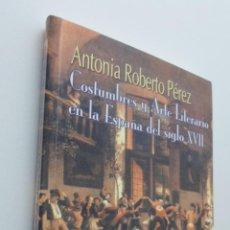 Libros de segunda mano: COSTUMBRES Y ARTE LITERARIO EN LA ESPAÑA DEL SIGLO XVII - ROBERTO PÉREZ, ANTONIA. Lote 150774138
