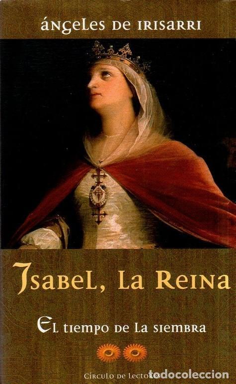 ISABEL, LA REINA. ANGELES DE IRISARRI. EL TIEMPO DE LA SIEMBRA. CIRCULO DE LECTORES. 2001. (Libros de Segunda Mano (posteriores a 1936) - Literatura - Narrativa - Novela Histórica)