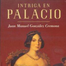 Libros de segunda mano: INTRIGA EN PALACIO (LA TRAMA PARA ASESINAR A ISABEL II). JUAN MANUEL GONZÁLEZ CREMONA. Lote 169182476