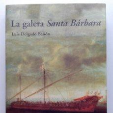 Libros de segunda mano: LA GALERA SANTA BARBARA - LUIS DELGADO BAÑON - COL. UNA SAGA MARINERA ESPAÑOLA - ED. AGLAYA - 2004. Lote 289495168
