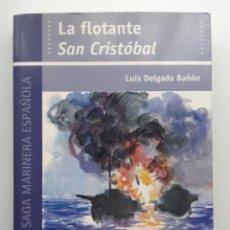Libros de segunda mano: LA FLOTANTE SAN CRISTOBAL - LUIS DELGADO BAÑON - COL. UNA SAGA MARINERA ESPAÑOLA - ED. AGLAYA - 2003. Lote 289495843