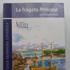 Libros de segunda mano: LA FRAGATA PRINCESA - LUIS DELGADO BAÑON - COL. UNA SAGA MARINERA ESPAÑOLA - ED. AGLAYA - 2003. Lote 289496423