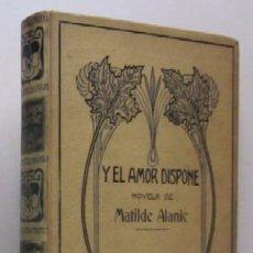 Libros de segunda mano: Y EL AMOR DISPONE - MATILDE ALANIC - MONTANER Y SIMON EDITORES 1912. Lote 135112718