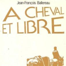 Libros de segunda mano: A CHEVAL ET LIBRE - BALLEREAU JEAN-FRANC. Lote 231899985