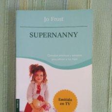 Libros de segunda mano: SUPERNANNY. JO FROST. CONSEJOS PRÁCTICOS Y SENSATOS PARA EDUCAR A TUS HIJOS. ED. PLANETA.. Lote 115610431