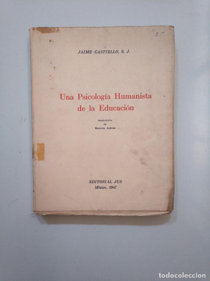 UNA PSICOLOGIA HUMANISTA DE LA EDUCACION. JAIME CASTIELLO S.J. EDITORIAL JUS MEXICO 1947. TDK378 (Libros de Segunda Mano - Ciencias, Manuales y Oficios - Pedagogía)
