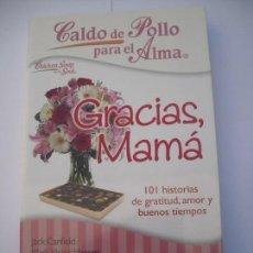 Libros de segunda mano: CALDO DE POLLO PARA EL ALMA GRACIAS MAMÁ 101 HISTORIA DE GRATITUD AMOR Y BUENOS TIEMPOS J. CANFIELD. Lote 168603536