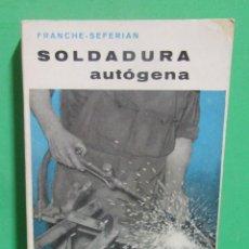 Libros de segunda mano: SOLDADURA AUTOGENA - G. FRANCHE / D. SEFERIAN -ILUSTRADO- EDITORIAL GUSTAVO GILI BARCELONA AÑO 1968. Lote 187208022