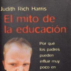 Libros de segunda mano: EL MITO DE LA EDUCACIÓN. POR QUÉ LOS PADRES PUEDEN INFLUIR MUY POCO EN SUS HIJOS - JUDITH RICH HARRI. Lote 207075981