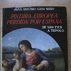 Libros de segunda mano: PINTURA EUROPEA PERDIDA POR ESPAÑA. DE VAN EYCK A TIÉPOLO. GAYA NUÑO (JUAN ANTONIO). Lote 22322729
