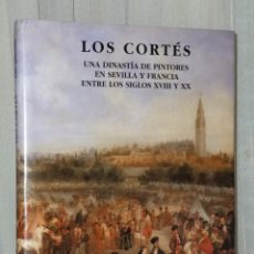 Libros de segunda mano: LOS CORTÉS. UNA DINASTÍA DE PINTORES EN SEVILLA Y FRANCIA ENTRE LOS SIGLOS XVIII Y XX. Lote 42552053
