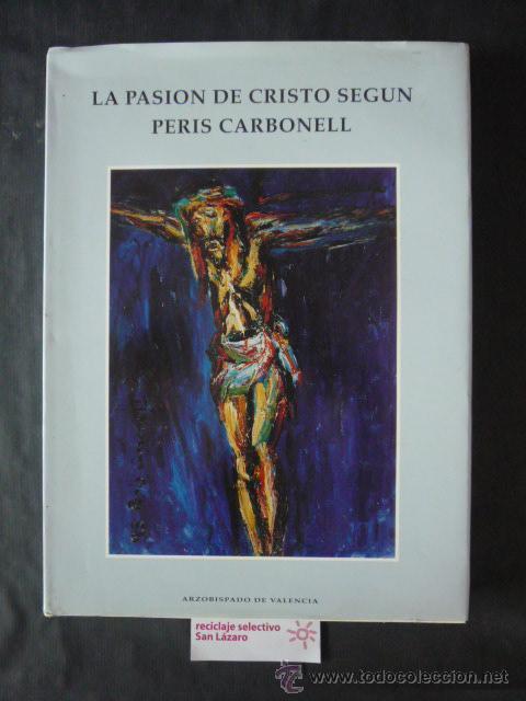 LA PASION DE CRISTO SEGUN PERIS CARBONELL-ARZOBISPADO DE VALENCIA-AÑO 1994-VALENCIA-LA27 (Libros de Segunda Mano - Bellas artes, ocio y coleccionismo - Pintura)
