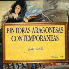 Libros de segunda mano: JAIME ESAÍN, PINTORAS ARAGONESAS CONTEMPORÁNEAS (APUNTES PARA UN CENSO: 1960-1990), ZARAGOZA, 1990. Lote 89007696