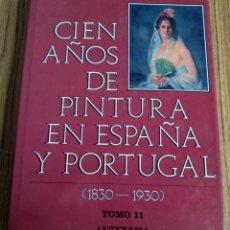 Libros de segunda mano: CIEN AÑOS DE PINTURA EN ESPAÑA Y PORTUGAL 1830 – 1930 // TOMO 11 // ED. ANTICUARIA 1993 . Lote 110027883