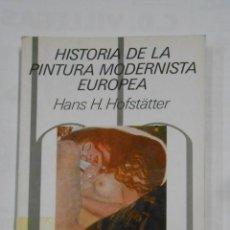Libros de segunda mano: HISTORIA DE LA PINTURA MODERNISTA EUROPEA. HANS H. HOFSTÄTTER. TDK336. Lote 115123915