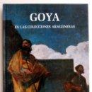 Libros de segunda mano: GOYA EN LAS COLECCIONES ARAGONESAS, DE JOSÉ LUIS MORALES Y MARÍN Y WILFREDO RINCÓN GARCÍA. Lote 151459034