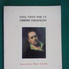 Libros de segunda mano: GOYA VISTO POR UN LIBRERO ZARAGOZANO / INOCENCIO RUIZ LASALA / 1989. DIPUTACIÓN GENERAL DE ARAGÓN. Lote 151671238