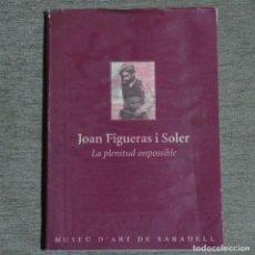 Libros de segunda mano: LIBRO JOAN FIGUERAS I SOLER.LA PLENITUD IMPOSIBLE.MUSEU D'ART DE SABADELL.145 PÁGINAS.. Lote 155698358