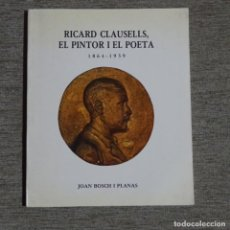 Libros de segunda mano: LIBRO RICARD CLAUSELLS,EL PINTOR I EL POETA.1864-1939.JOAN BOSCH I PLANAS.. Lote 155707470