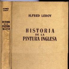 Libros de segunda mano: LEROY, ALFRED. HISTORIA DE LA PINTURA INGLESA (800 - 1938). SU EVOLUCIÓN. SUS MAESTROS. 1947.. Lote 180328867
