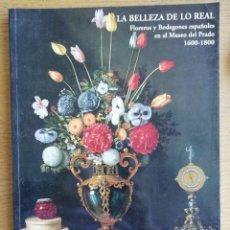 Libros de segunda mano: LA BELLEZA DE LO REAL. FLOREROS Y BODEGONES ESPAÑOLES EN EL MUSEO DEL PRADO 1600-1800. CATÁLOGO. Lote 191144058