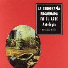 Libros de segunda mano: LA ETNOGRAFIA ENCARNADA EN EL ARTE: ANTOLOGÍA. ESPERANZA BLASCO. VISOR LIBROS, ESPAÑA, 2012,. Lote 192968441