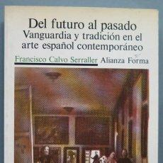 Libros de segunda mano: DEL FUTURO AL PASADO. VANGUARDIA Y TRADICION ARTE ESPAÑOL CONTEMPORANEO. FRANCISCO CALVO. Lote 194222831