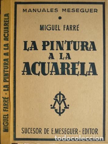 FARRÉ, MIGUEL. LA PINTURA A LA ACUARELA. HISTORIA Y TÉCNICA DE LA PINTURA AL AGUA. 1953. (Libros de Segunda Mano - Bellas artes, ocio y coleccionismo - Pintura)