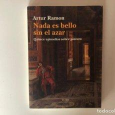 Libros de segunda mano: NADA ES BELLO SIN EL AZAR. QUINCE EPISODIOS SOBRE PINTURA. ARTUR RAMÓN. EDITORIAL ELBA. Lote 199245095