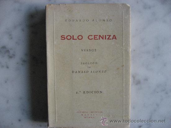 SOLO CENIZA VERSOS,DE EDUARDO ALONSO.PROLOGO DE DAMASO ALONSO AÑO 1952. (Libros de Segunda Mano (posteriores a 1936) - Literatura - Poesía)