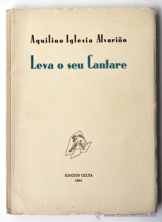 LEVA O SEU CANTARE. AQUILINO IGLESIA ALVARIÑO. EDICIÓS CELTA, 1964. 1ª EDIC. NUMERADA. GALICIA (Libros de Segunda Mano (posteriores a 1936) - Literatura - Poesía)