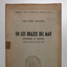 Libros de segunda mano: LUIS LOPEZ ANGLADA. EN LOS BRAZOS DEL MAR (POEMAS A CEUTA). 1970. Lote 155887718