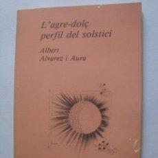 Libros de segunda mano: ALBERT ÁLVAREZ I AURA - L'AGRE-DOLÇ PERFIL DEL SOLSTICI (1984). SIGNAT I DEDICAT PER L'AUTOR. CATALÀ. Lote 173112480