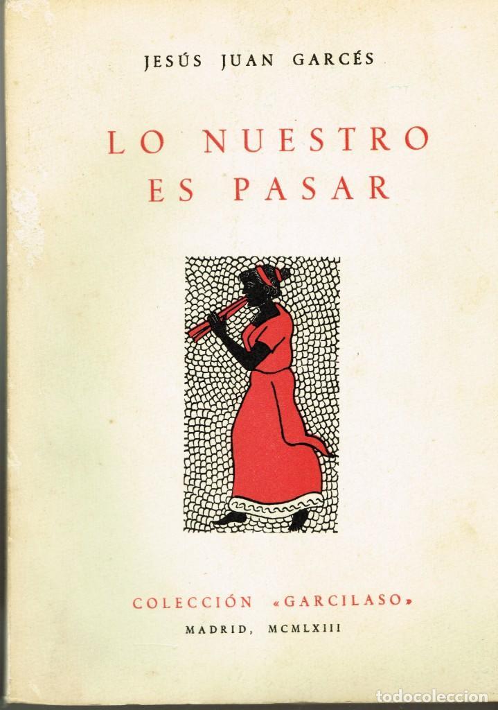 LO NUESTRO ES PASAR JESÚS JUAN GARCÉS 1963 NUMERADO Y DEDICADO AUTOR (Libros de Segunda Mano (posteriores a 1936) - Literatura - Poesía)