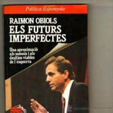 Libros de segunda mano: UXL RAIMON OBIOLS ELS FUTURS IMPERFECTES POLITICA ESPANYOLA ESQUERRA SOCIALISME PSC OLOF PALME UX. Lote 23606562