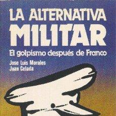 Libros de segunda mano: LA ALTERNATIVA MILITAR. EL GOLPISMO DESPUÉS DE FRANCO. JOSE LUIS MORALES, JUAN CELADA 1981. Lote 34409504