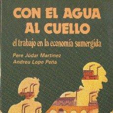 Libros de segunda mano: CON LA AGUA AL CUELLO. EL TRABAJO EN LA ECONOMÍA SUMERGIDA. P.JODAR MARTINEZ A. LOPE PEÑA 1985. Lote 34409449