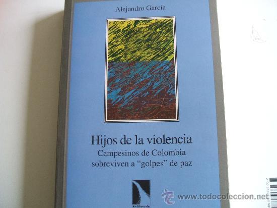 HIJOS DE LA VIOLENCIA,CAMPESINOS DE COLOMBIA SOBREVIVEN A GOLPES DE PAZ,ALEJANDRO GARCIA (Libros de Segunda Mano - Pensamiento - Política)