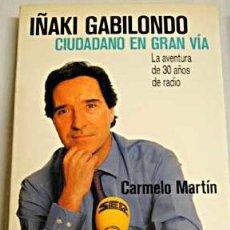 Libros de segunda mano: CIUDADANO EN GRAN VÍA, POR IÑAKI GABILONDO. LA AVENTURA DE 30 AÑOS DE RADIO. CARMELO MARTÍN.. Lote 32746042