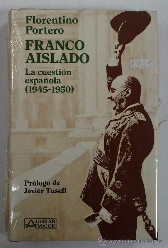 PORTERO, FLORENTINO: FRANCO AISLADO, LA CUESTION ESPAÑOLA (1945-1950) AGUILAR MAIOR. PRECINTADO (Libros de Segunda Mano - Pensamiento - Política)