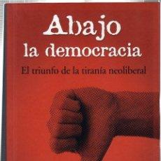 Libros de segunda mano: ABAJO LA DEMOCRACÍA. EL TRIUNFO DE LA TIRANÍA NEOLIBERAL. EDUARDO ÁLVAREZ PUGA.. Lote 42359442
