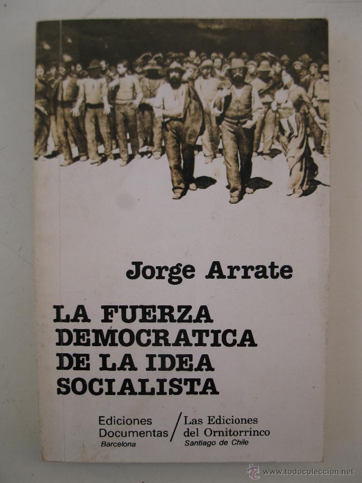 LA FUERZA DEMOCRÁTICA DE LA IDEA SOCIALISTA - JORGE ARRATE - EDICIONES DOCUMENTALES - AÑO 1985. (Libros de Segunda Mano - Pensamiento - Política)