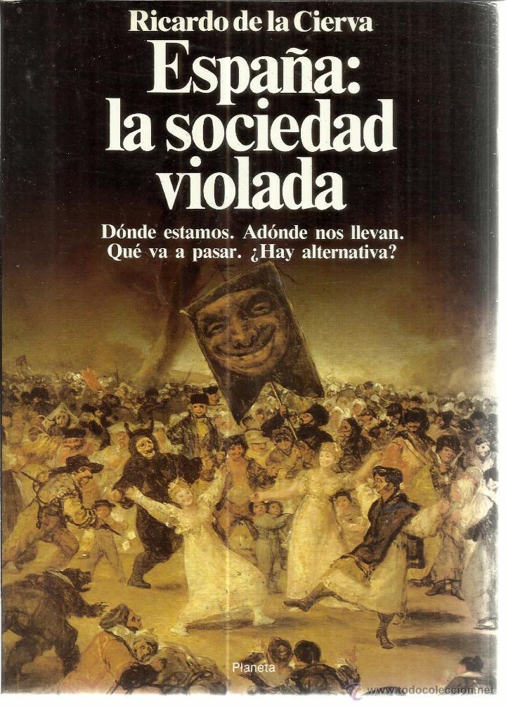 ESPAÑA: LA SOCIEDAD VIOLADA. RICARDO DE LA CIERVA. PLANETA. BARCELONA. 1989 (Libros de Segunda Mano - Pensamiento - Política)