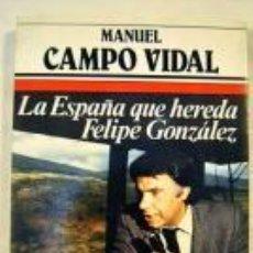Libros de segunda mano: LA ESPAÑA QUE HEREDA FELIPE GONZÁLEZ (MANUEL CAMPO VIDAL). Lote 54534147