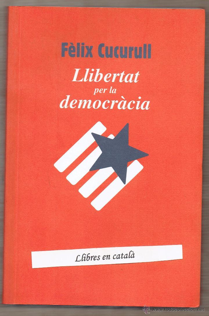 LLIBERTAT PER LA DEMOCRÀCIA. FÈLIX CUCURULL. ARENYS DE MAR (Libros de Segunda Mano - Pensamiento - Política)