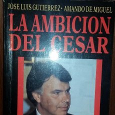 Libros de segunda mano: LA AMBICIÓN DEL CÉSAR. UN RETRATO POLÍTICO Y HUMANO DE FELIPE GONZÁLEZ. Lote 69366969