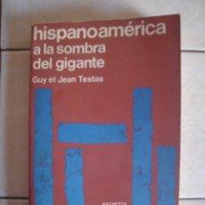 Libros de segunda mano: HISPANOAMÉRICA A LA SOMBRA DEL GIGANTE, DE GUY Y JEAN TESTAS. HACHETTE, 1972.. Lote 92841620