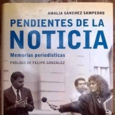 Libros de segunda mano: AMALIA SÁNCHEZ SAMPEDRO. PENDIENTES DE LA NOTICIA. MEMORIAS PERIODÍSTICAS, PRÓLOGO FELIPE GONZÁLEZ. Lote 94982723